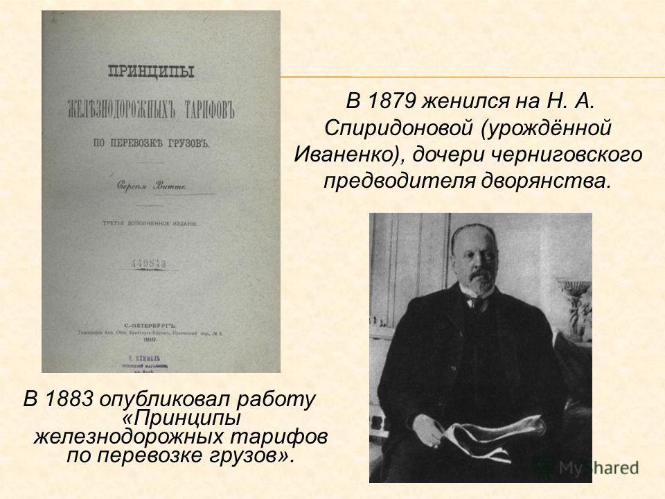 В 1883 опубликовал работу «Принципы железнодорожных тарифов по перевозке грузов». В 1879 женился на Н. А. Спиридоновой (урождённой Иваненко), дочери черниговского предводителя дворянства.