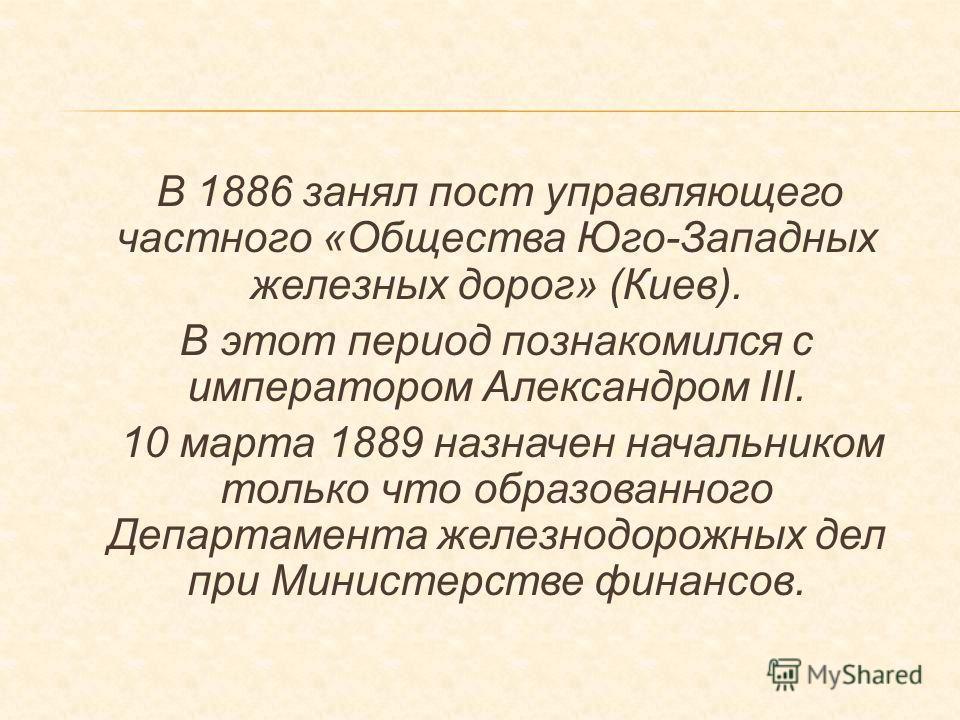 В 1886 занял пост управляющего частного «Общества Юго-Западных железных дорог» (Киев). В этот период познакомился с императором Александром III. 10 марта 1889 назначен начальником только что образованного Департамента железнодорожных дел при Министер