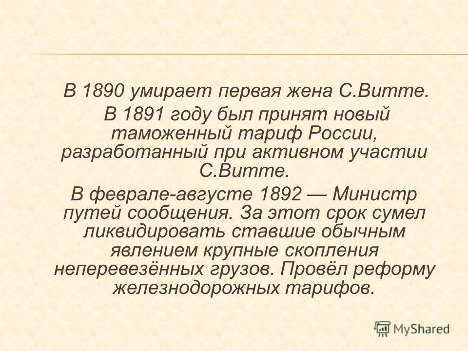 В 1890 умирает первая жена С.Витте. В 1891 году был принят новый таможенный тариф России, разработанный при активном участии С.Витте. В феврале-августе 1892 Министр путей сообщения. За этот срок сумел ликвидировать ставшие обычным явлением крупные ск