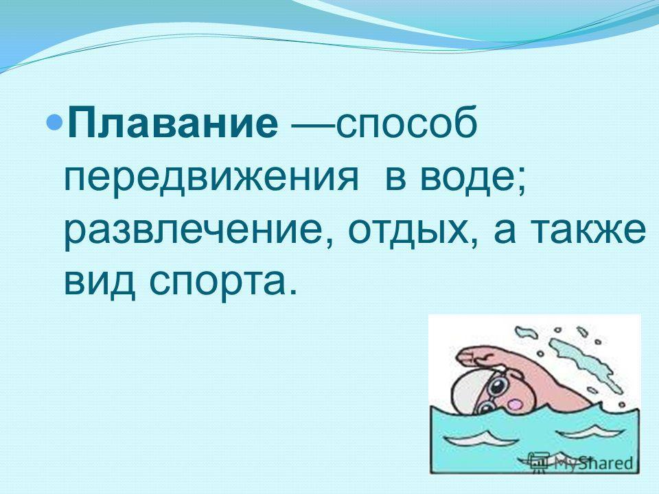 Плавание способ передвижения в воде; развлечение, отдых, а также вид спорта.