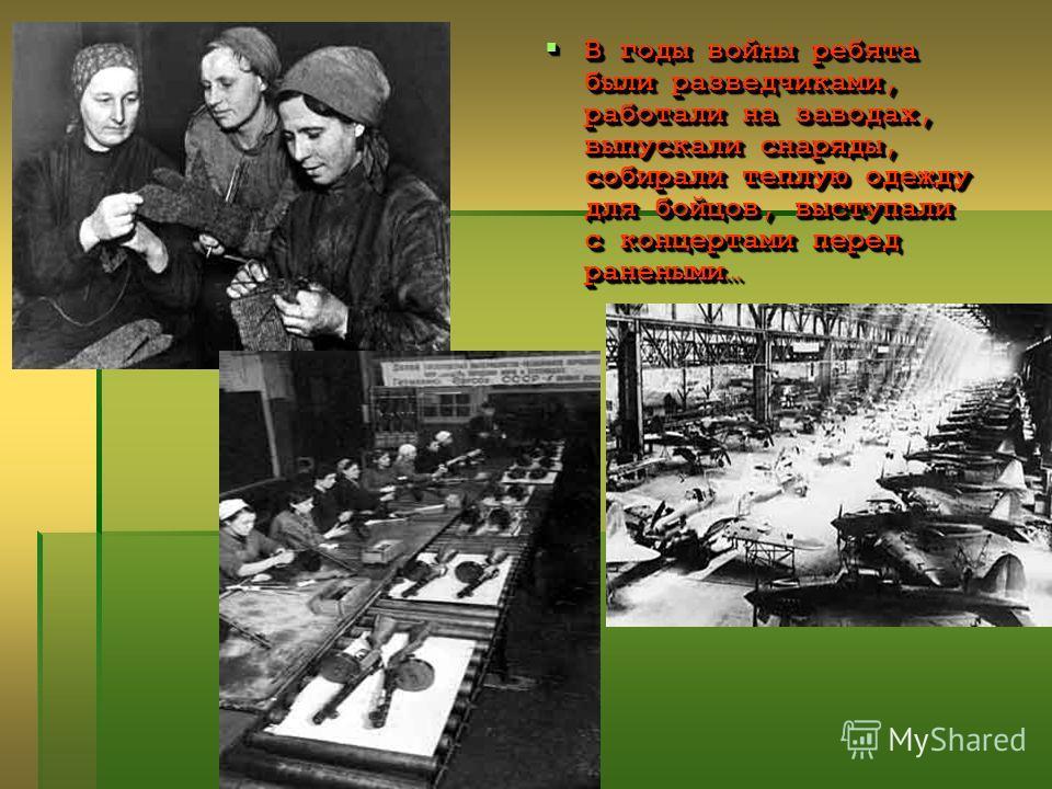 В годы войны ребята были разведчиками, работали на заводах, выпускали снаряды, собирали теплую одежду для бойцов, выступали с концертами перед ранеными… В годы войны ребята были разведчиками, работали на заводах, выпускали снаряды, собирали теплую од