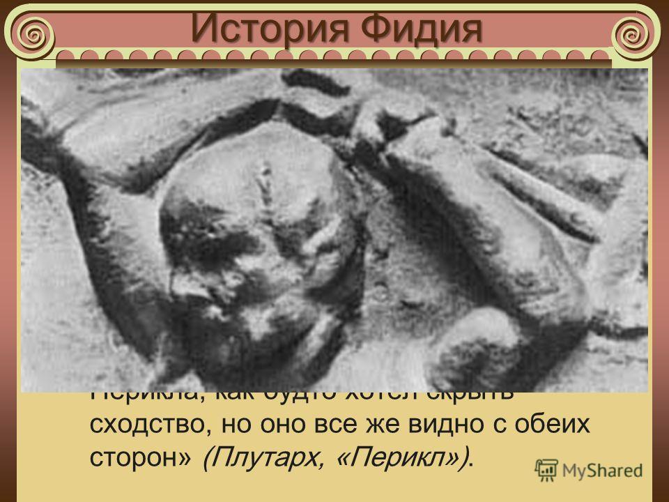 История Фидия «Особенно его обвиняли в том, что он, изображая на щите битву с амазонками, вычеканил свое собственное изображение в виде плешивого старика, поднявшего двумя руками камень, а также прекрасный портрет Перикла, сражающегося с амазонкой. О