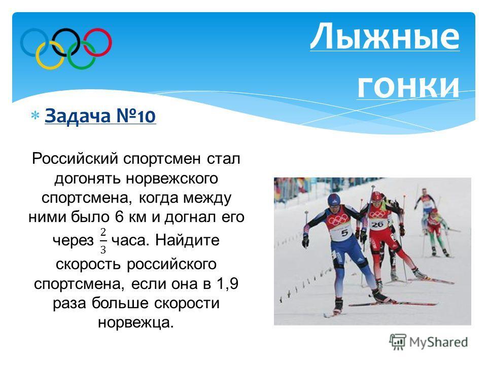 Задача 10 Лыжные гонки Ответ: 19 км/ч