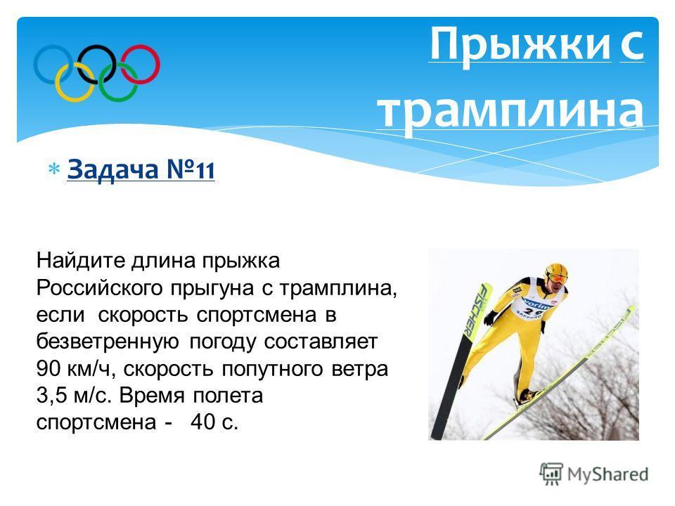 Задача 11 Прыжки с трамплина Найдите длина прыжка Российского прыгуна с трамплина, если скорость спортсмена в безветренную погоду составляет 90 км/ч, скорость попутного ветра 3,5 м/с. Время полета спортсмена - 40 с. Ответ: 1140 метров