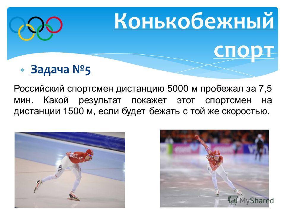 Задача 5 Конькобежный спорт Российский спортсмен дистанцию 5000 м пробежал за 7,5 мин. Какой результат покажет этот спортсмен на дистанции 1500 м, если будет бежать с той же скоростью. Ответ: 2,25 мин