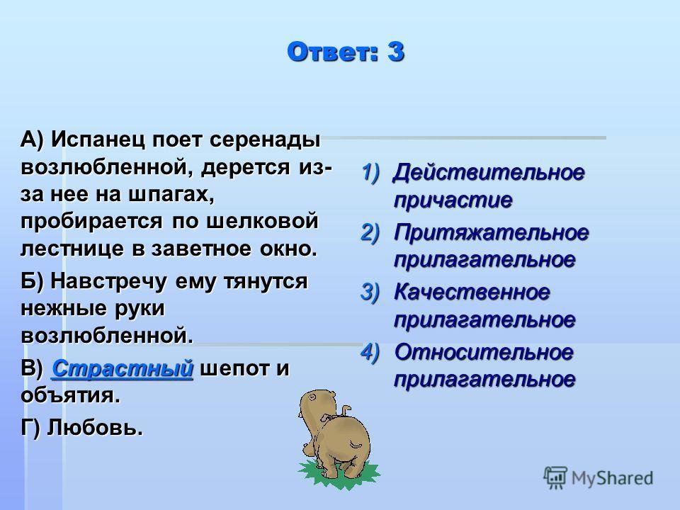 Ответ: 3 А) Испанец поет серенады возлюбленной, дерется из- за нее на шпагах, пробирается по шелковой лестнице в заветное окно. Б) Навстречу ему тянутся нежные руки возлюбленной. В) Страстный шепот и объятия. Г) Любовь. 1)Действительное причастие 2)П