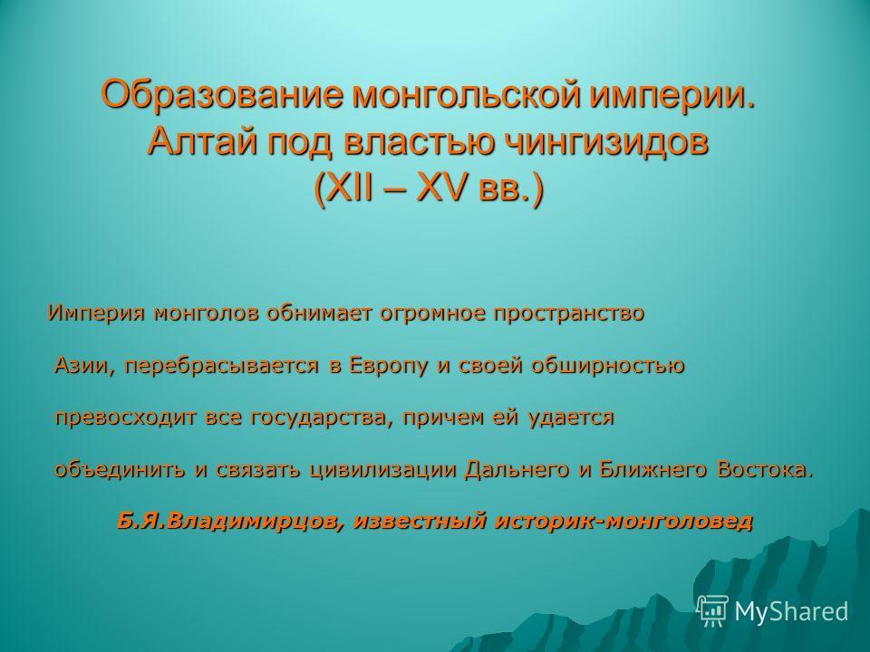 Образование монгольской империи. Алтай под властью чингизидов (ХII – XV вв.) Империя монголов обнимает огромное пространство Азии, перебрасывается в Европу и своей обширностью Азии, перебрасывается в Европу и своей обширностью превосходит все государ