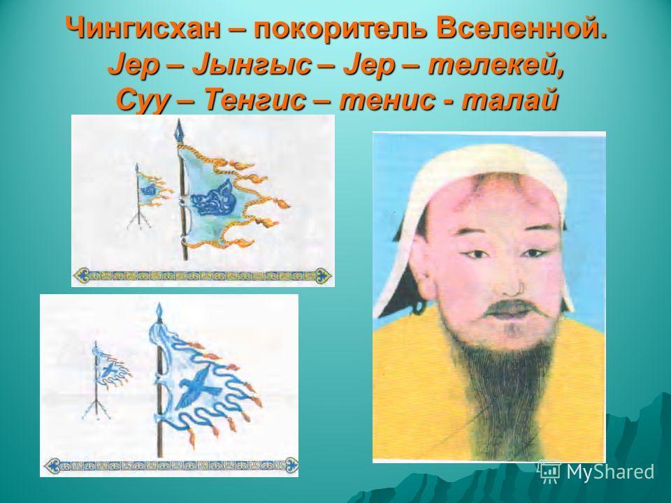 Чингисхан – покоритель Вселенной. Jер – Jынгыс – Jер – телекей, Суу – Тенгис – тенис - талай