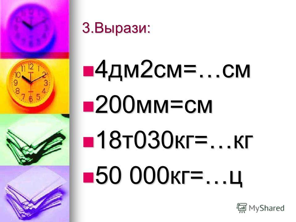 3.Вырази: 4дм2см=…см 4дм2см=…см 200мм=см 200мм=см 18т030кг=…кг 18т030кг=…кг 50 000кг=…ц 50 000кг=…ц