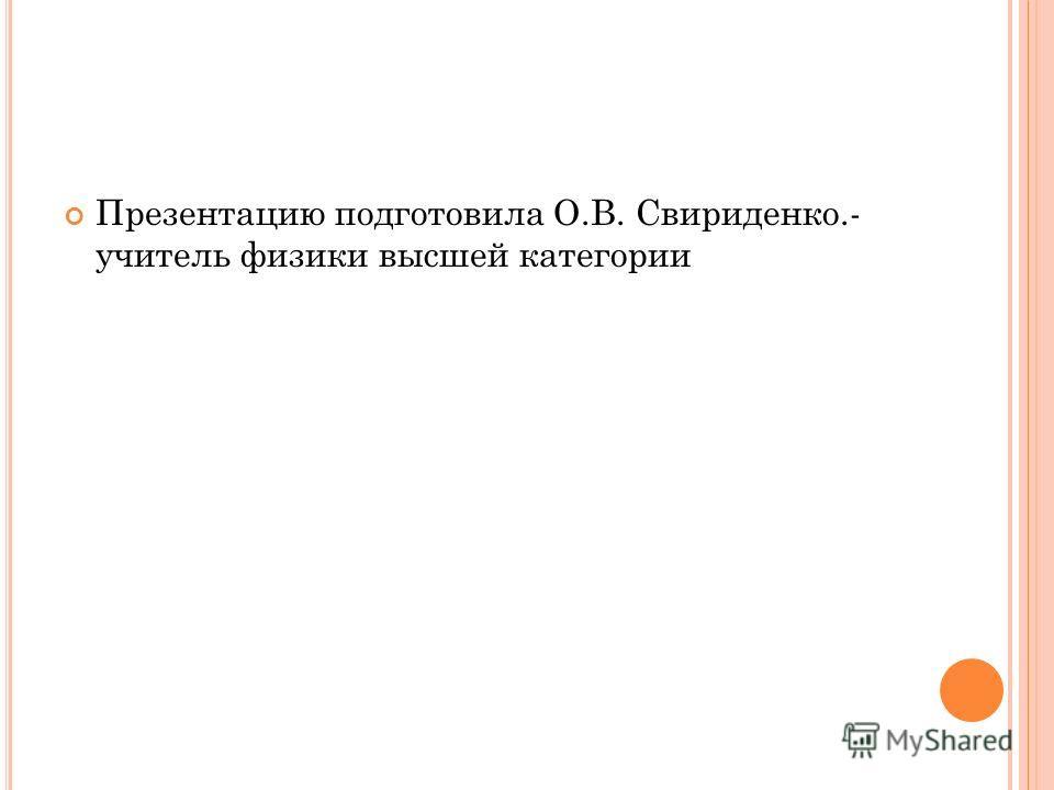 Презентацию подготовила О.В. Свириденко.- учитель физики высшей категории