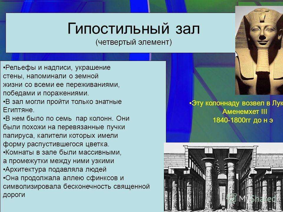 Гипостильный зал (четвертый элемент) Рельефы и надписи, украшение стены, напоминали о земной жизни со всеми ее переживаниями, победами и поражениями. В зал могли пройти только знатные Египтяне. В нем было по семь пар колонн. Они были похожи на перевя