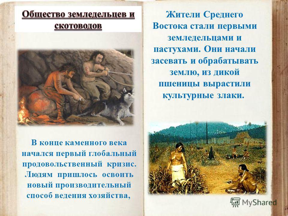 В конце каменного века начался первый глобальный продовольственный кризис. Людям пришлось освоить новый производительный способ ведения хозяйства, Жители Среднего Востока стали первыми земледельцами и пастухами. Они начали засевать и обрабатывать зем