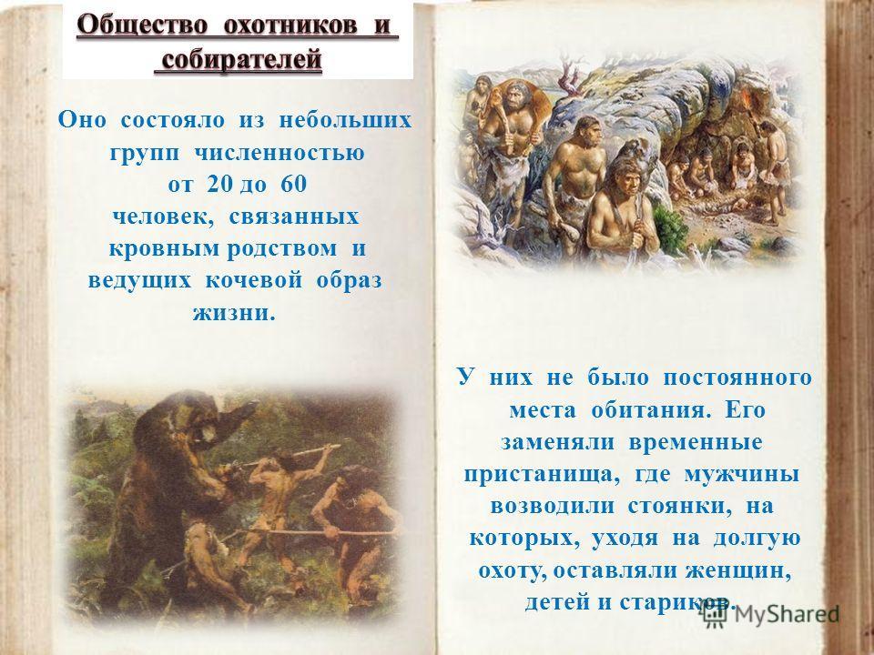 Оно состояло из небольших групп численностью от 20 до 60 человек, связанных кровным родством и ведущих кочевой образ жизни. У них не было постоянного места обитания. Его заменяли временные пристанища, где мужчины возводили стоянки, на которых, уходя