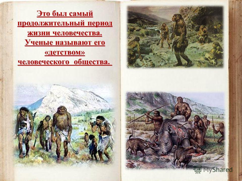 Это был самый продолжительный период жизни человечества. Ученые называют его «детством» человеческого общества. Это был самый продолжительный период жизни человечества. Ученые называют его «детством» человеческого общества.