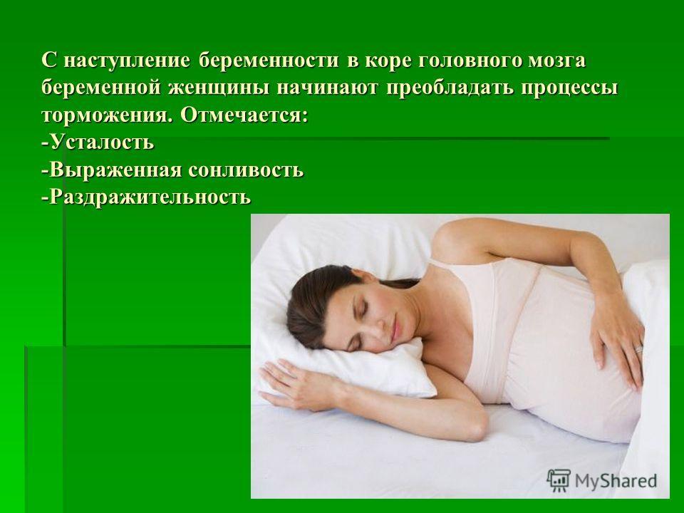 С наступление беременности в коре головного мозга беременной женщины начинают преобладать процессы торможения. Отмечается: -Усталость -Выраженная сонливость -Раздражительность