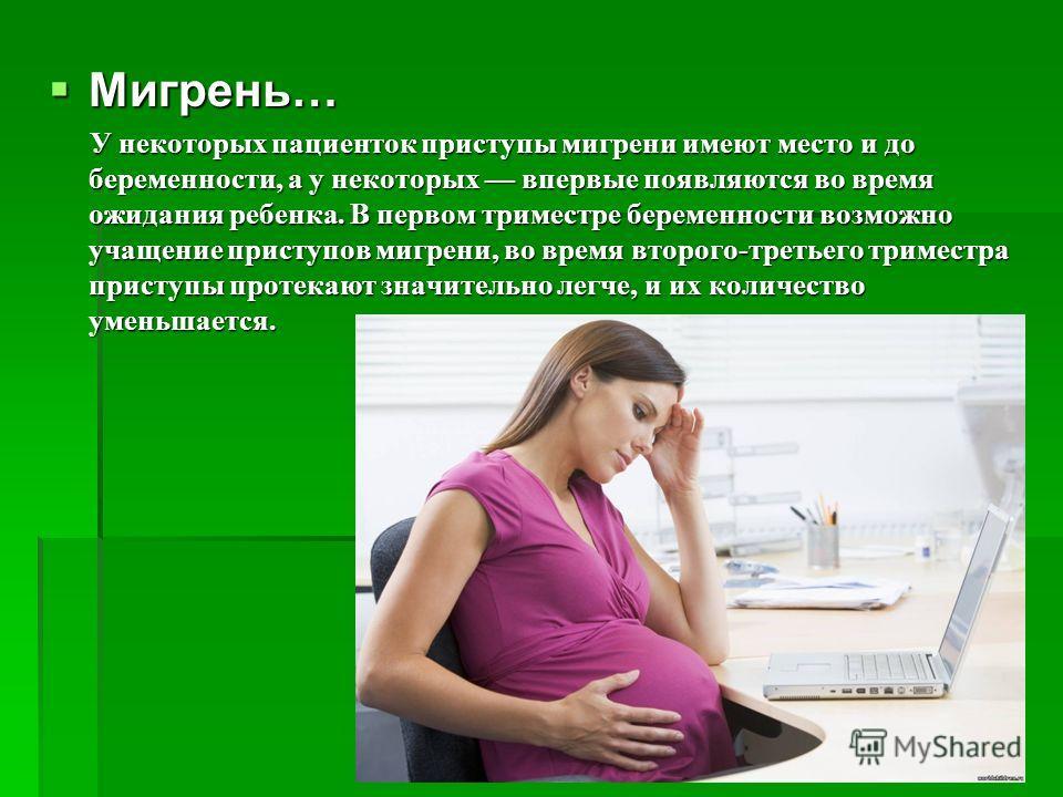 Мигрень… Мигрень… У некоторых пациенток приступы мигрени имеют место и до беременности, а у некоторых впервые появляются во время ожидания ребенка. В первом триместре беременности возможно учащение приступов мигрени, во время второго-третьего тримест