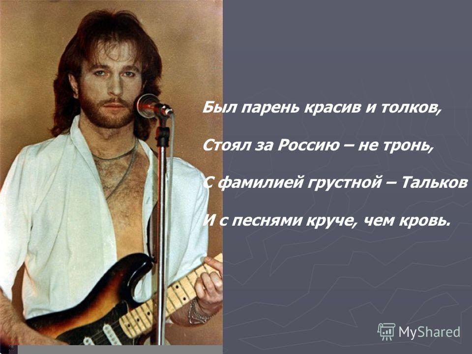 Был парень красив и толков, Стоял за Россию – не тронь, С фамилией грустной – Тальков И с песнями круче, чем кровь.