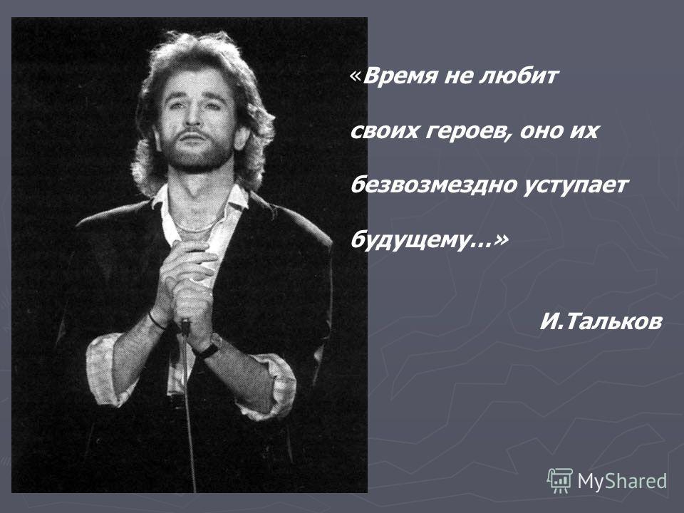 «Время не любит своих героев, оно их безвозмездно уступает будущему…» И.Тальков