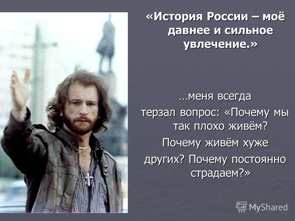 «История России – моё давнее и сильное увлечение.» …меня всегда терзал вопрос: «Почему мы так плохо живём? Почему живём хуже других? Почему постоянно страдаем?»