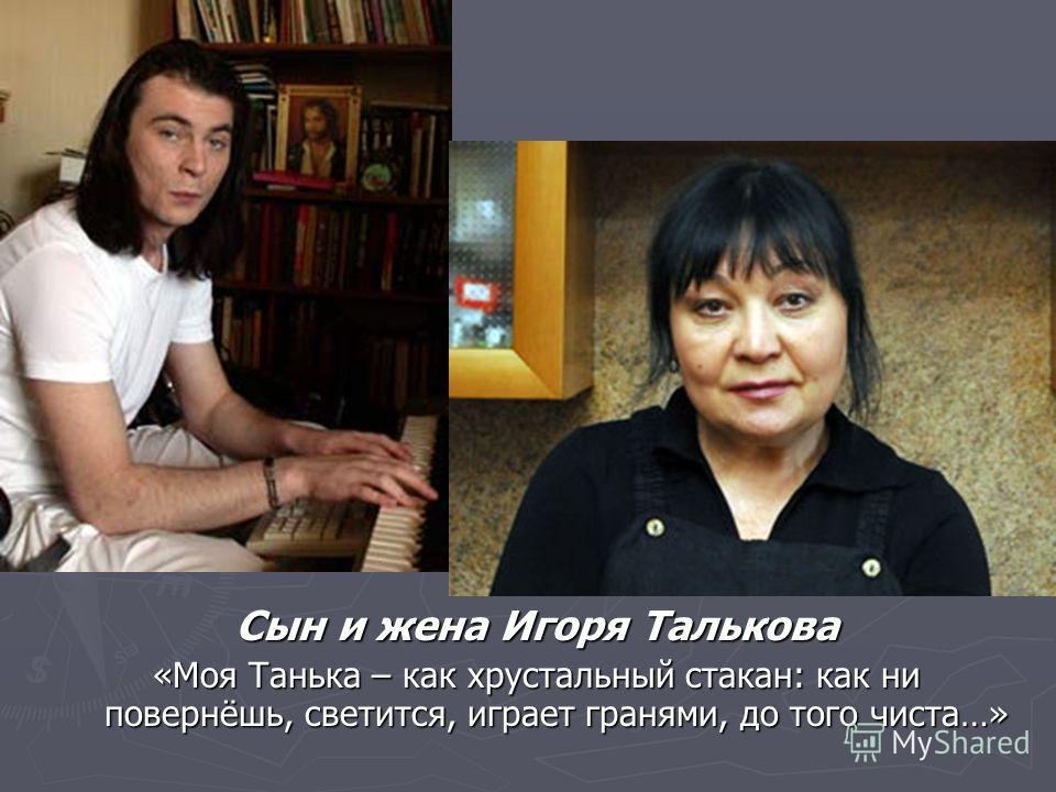 Сын и жена Игоря Талькова «Моя Танька – как хрустальный стакан: как ни повернёшь, светится, играет гранями, до того чиста…»