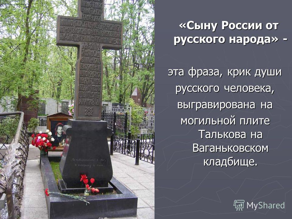 «Сыну России от русского народа» - эта фраза, крик души русского человека, выгравирована на могильной плите Талькова на Ваганьковском кладбище.