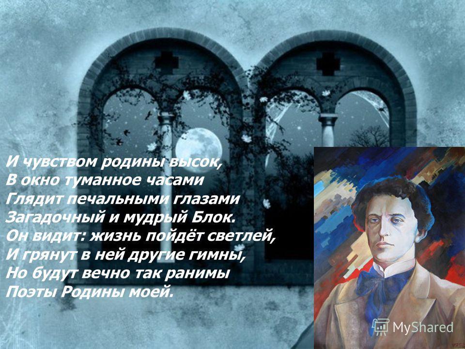 И чувством родины высок, В окно туманное часами Глядит печальными глазами Загадочный и мудрый Блок. Он видит: жизнь пойдёт светлей, И грянут в ней другие гимны, Но будут вечно так ранимы Поэты Родины моей.