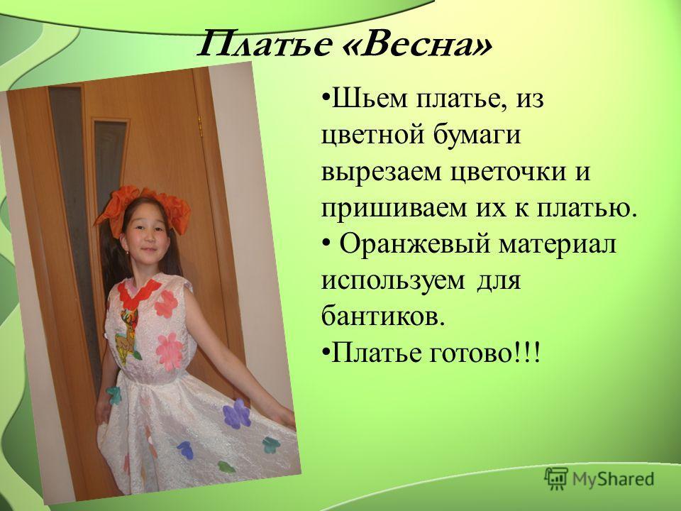Платье «Весна» Шьем платье, из цветной бумаги вырезаем цветочки и пришиваем их к платью. Оранжевый материал используем для бантиков. Платье готово!!!