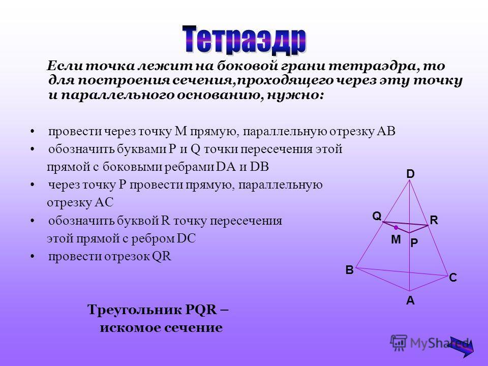 Если точка лежит на боковой грани тетраэдра, то для построения сечения,проходящего через эту точку и параллельного основанию, нужно: провести через точку М прямую, параллельную отрезку АВ обозначить буквами Р и Q точки пересечения этой прямой с боков