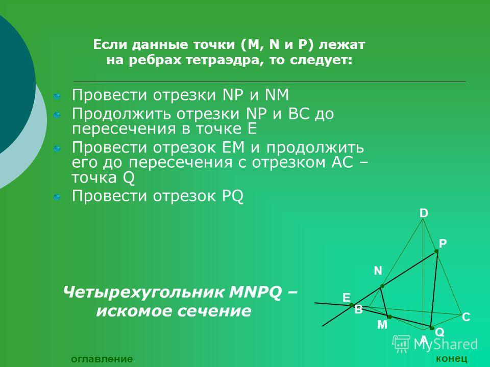 Если данные точки (М, N и Р) лежат на ребрах тетраэдра, то следует: Провести отрезки NР и NМ Продолжить отрезки NР и ВС до пересечения в точке Е Провести отрезок ЕМ и продолжить его до пересечения с отрезком АС – точка Q Провести отрезок РQ Четырехуг