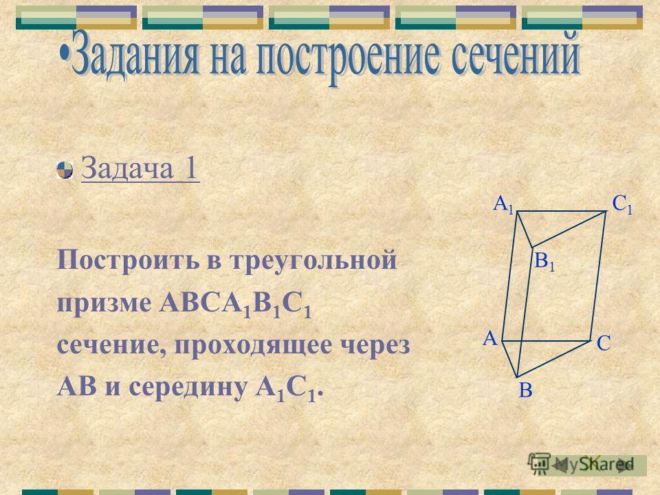 Задача 1 Построить в треугольной призме АВСА 1 В 1 С 1 сечение, проходящее через АВ и середину А 1 С 1. А В1В1 С1С1 В С А1А1