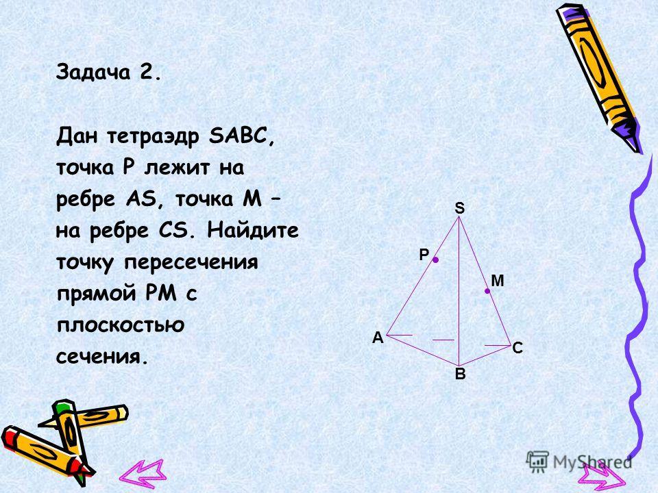Задача 2. Дан тетраэдр SАВС, точка Р лежит на ребре АS, точка М – на ребре СS. Найдите точку пересечения прямой РМ с плоскостью сечения. S А В Р С М
