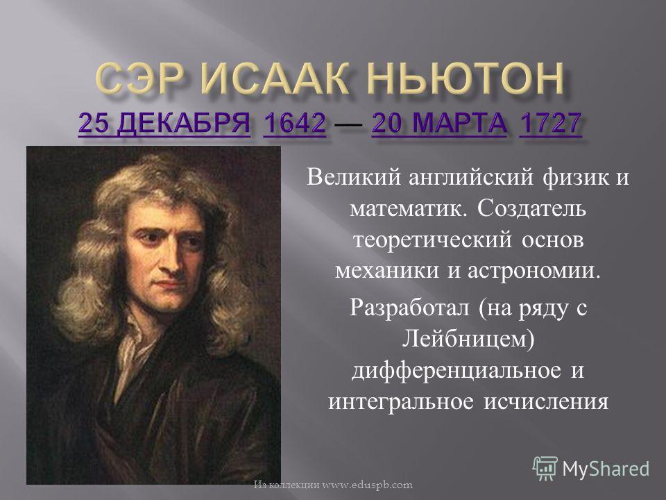 Великий английский физик и математик. Создатель теоретический основ механики и астрономии. Разработал ( на ряду с Лейбницем ) дифференциальное и интегральное исчисления Из коллекции www.eduspb.com