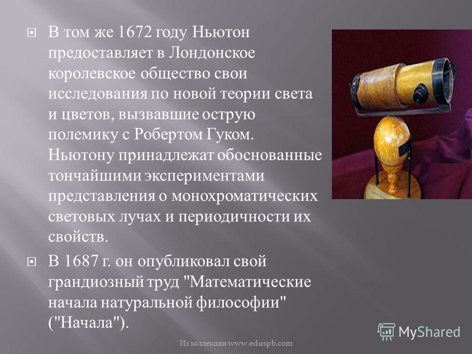 В том же 1672 году Ньютон предоставляет в Лондонское королевское общество свои исследования по новой теории света и цветов, вызвавшие острую полемику с Робертом Гуком. Ньютону принадлежат обоснованные тончайшими экспериментами представления о монохро