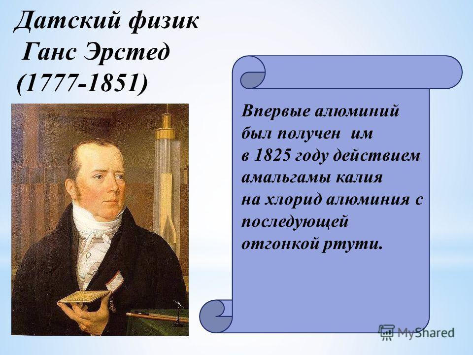 Датский физик Ганс Эрстед (1777-1851) Впервые алюминий был получен им в 1825 году действием амальгамы калия на хлорид алюминия с последующей отгонкой ртути.