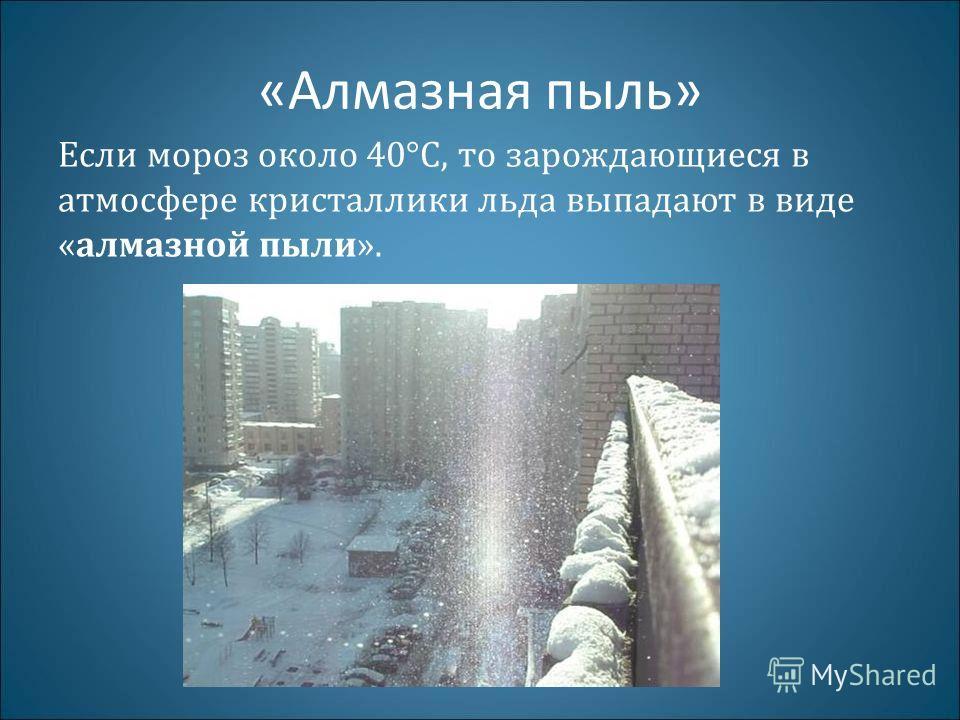 «Алмазная пыль» Если мороз около 40°C, то зарождающиеся в атмосфере кристаллики льда выпадают в виде «алмазной пыли».