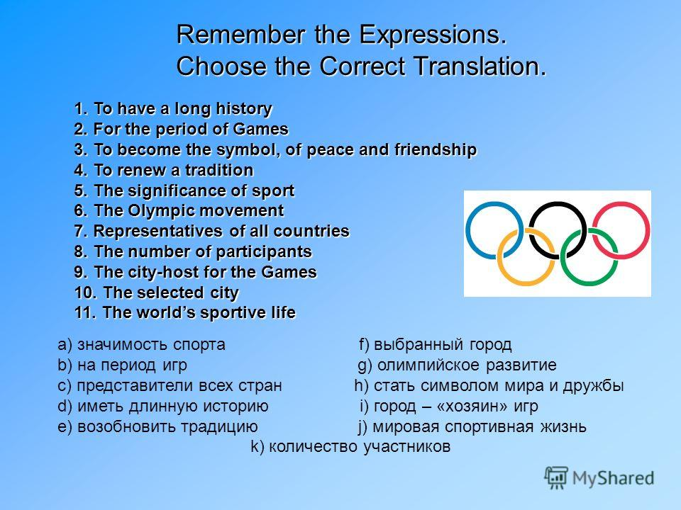 Remember the Expressions. Choose the Correct Translation. 1. To have a long history 2. For the period of Games 3. To become the symbol, of peace and friendship 4. To renew a tradition 5. The significance of sport 6. The Olympic movement 7. Representa