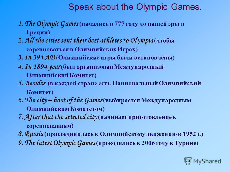 Speak about the Olympic Games. 1. The Olympic Games (начались в 777 году до нашей эры в Греции) 2. All the cities sent their best athletes to Olympia (чтобы соревноваться в Олимпийских Играх) 3. In 394 AD (Олимпийские игры были остановлены) 4. In 189