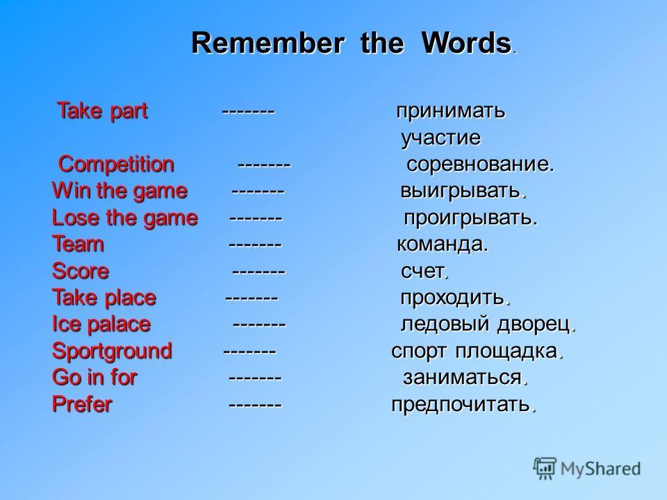 Remember the Words. Take part ------- принимать Take part ------- принимать участие участие Competition ------- соревнование. Competition ------- соревнование. Win the game ------- выигрывать. Lose the game ------- проигрывать. Team ------- команда.