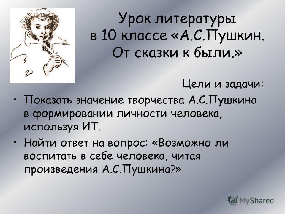 Урок литературы в 10 классе «А.С.Пушкин. От сказки к были.» Цели и задачи: Показать значение творчества А.С.Пушкина в формировании личности человека, используя ИТ. Найти ответ на вопрос: «Возможно ли воспитать в себе человека, читая произведения А.С.