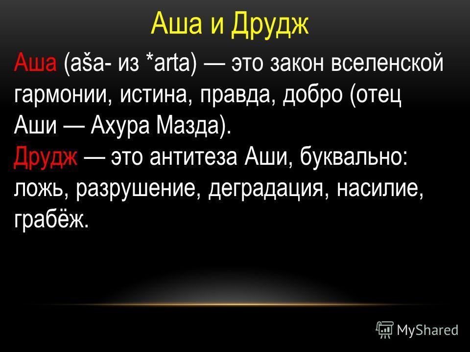 Аша и Друдж Аша (aša- из *arta) это закон вселенской гармонии, истина, правда, добро (отец Аши Ахура Мазда). Друдж это антитеза Аши, буквально: ложь, разрушение, деградация, насилие, грабёж.