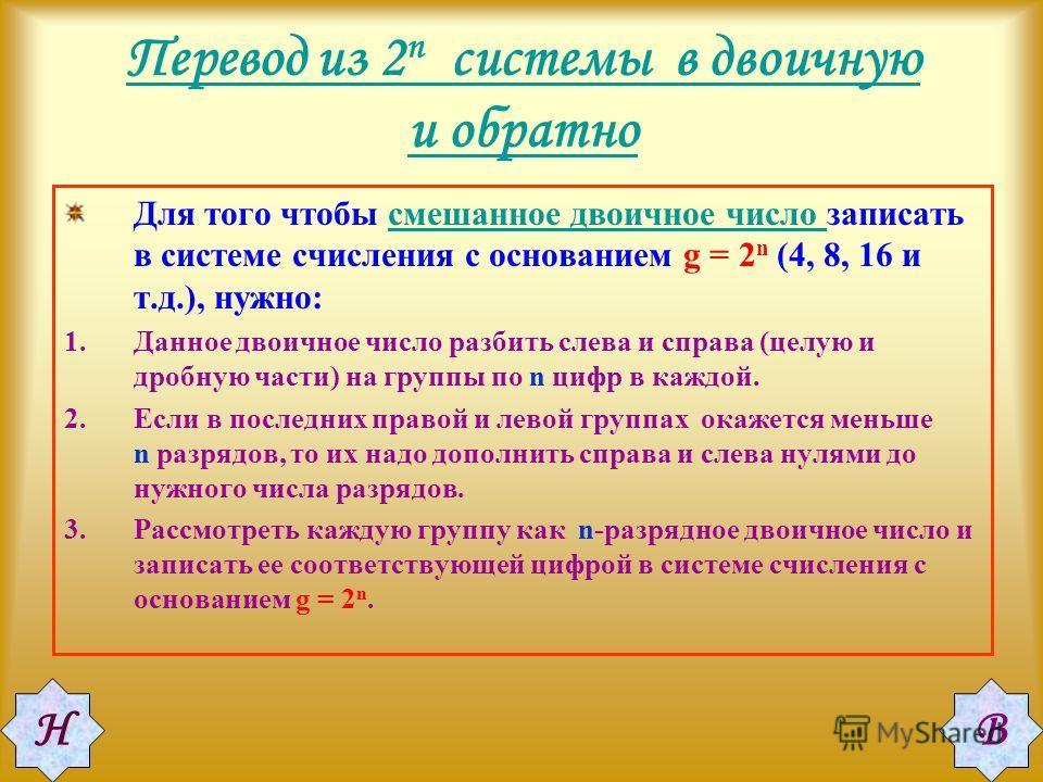 Перевод из 2 n системы в двоичную и обратно Для того чтобы смешанное двоичное число записать в системе счисления с основанием g = 2 n (4, 8, 16 и т.д.), нужно:смешанное двоичное число 1.Данное двоичное число разбить слева и справа (целую и дробную ча