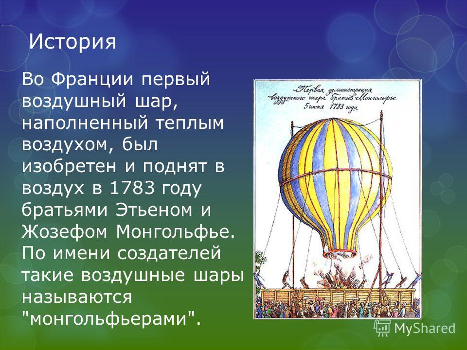 История Во Франции первый воздушный шар, наполненный теплым воздухом, был изобретен и поднят в воздух в 1783 году братьями Этьеном и Жозефом Монгольфье. По имени создателей такие воздушные шары называются монгольфьерами.