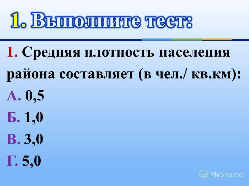 1. Средняя плотность населения района составляет (в чел./ кв.км): А. 0,5 Б. 1,0 В. 3,0 Г. 5,0