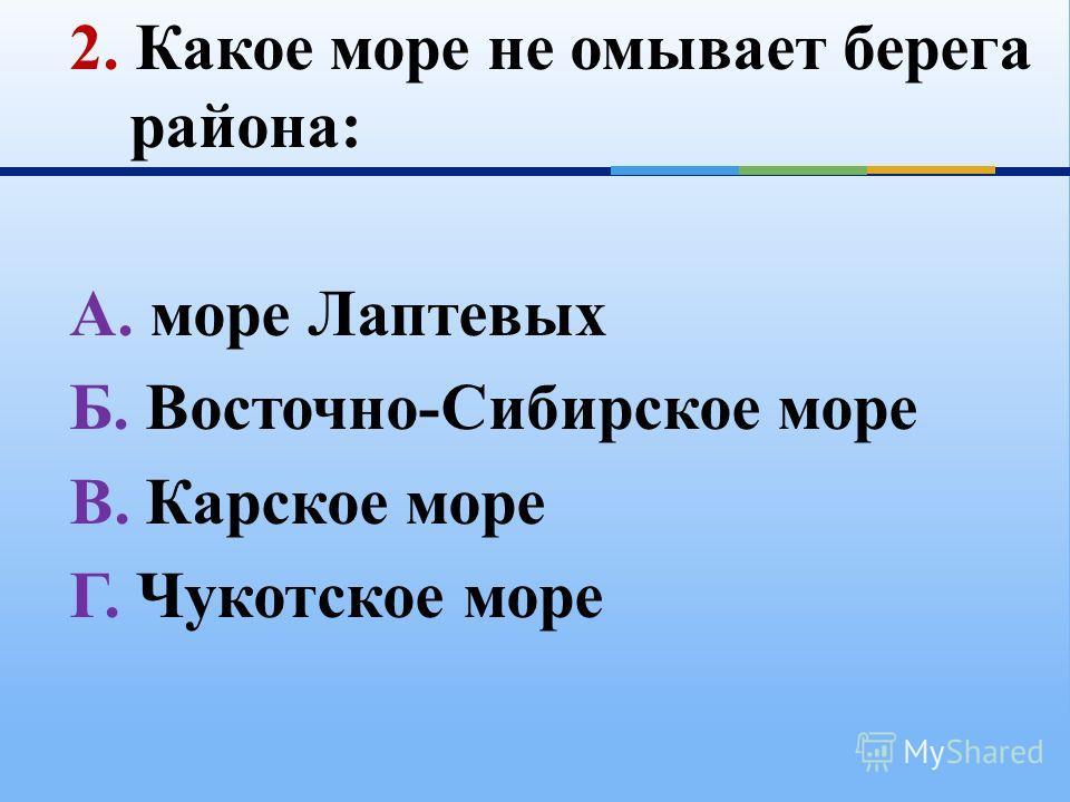 2. Какое море не омывает берега района: А. море Лаптевых Б. Восточно-Сибирское море В. Карское море Г. Чукотское море