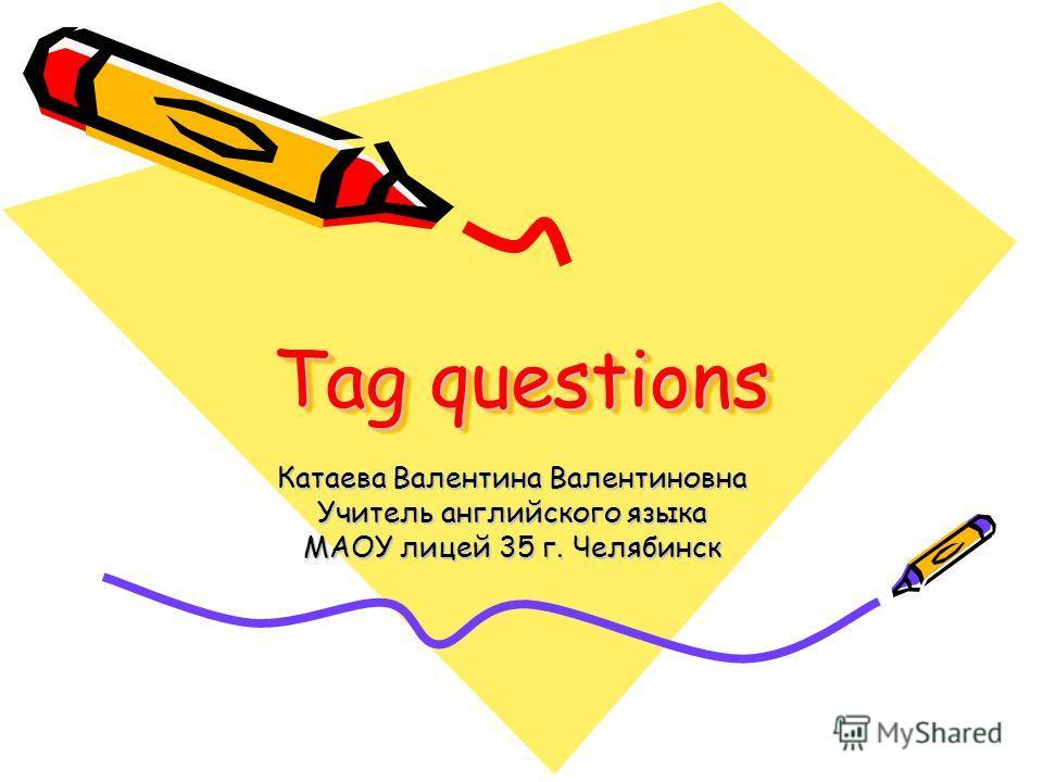 Tag questions Катаева Валентина Валентиновна Учитель английского языка МАОУ лицей 35 г. Челябинск