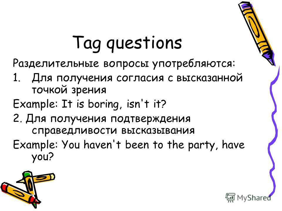 Tag questions Разделительные вопросы употребляются: 1.Для получения согласия с высказанной точкой зрения Example: It is boring, isn't it? 2. Для получения подтверждения справедливости высказывания Example: You haven't been to the party, have you?
