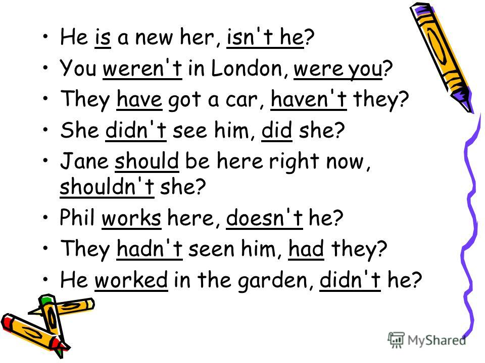 He is a new her, isn't he? You weren't in London, were you? They have got a car, haven't they? She didn't see him, did she? Jane should be here right now, shouldn't she? Phil works here, doesn't he? They hadn't seen him, had they? He worked in the ga