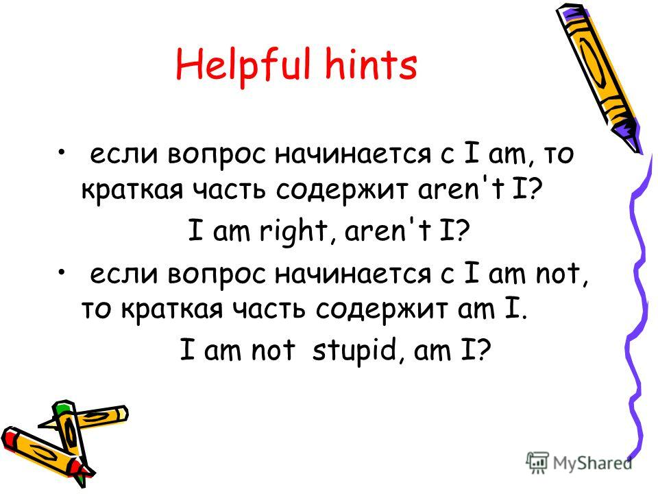 Helpful hints если вопрос начинается с I am, то краткая часть содержит aren't I? I am right, aren't I? если вопрос начинается с I am not, то краткая часть содержит am I. I am not stupid, am I?