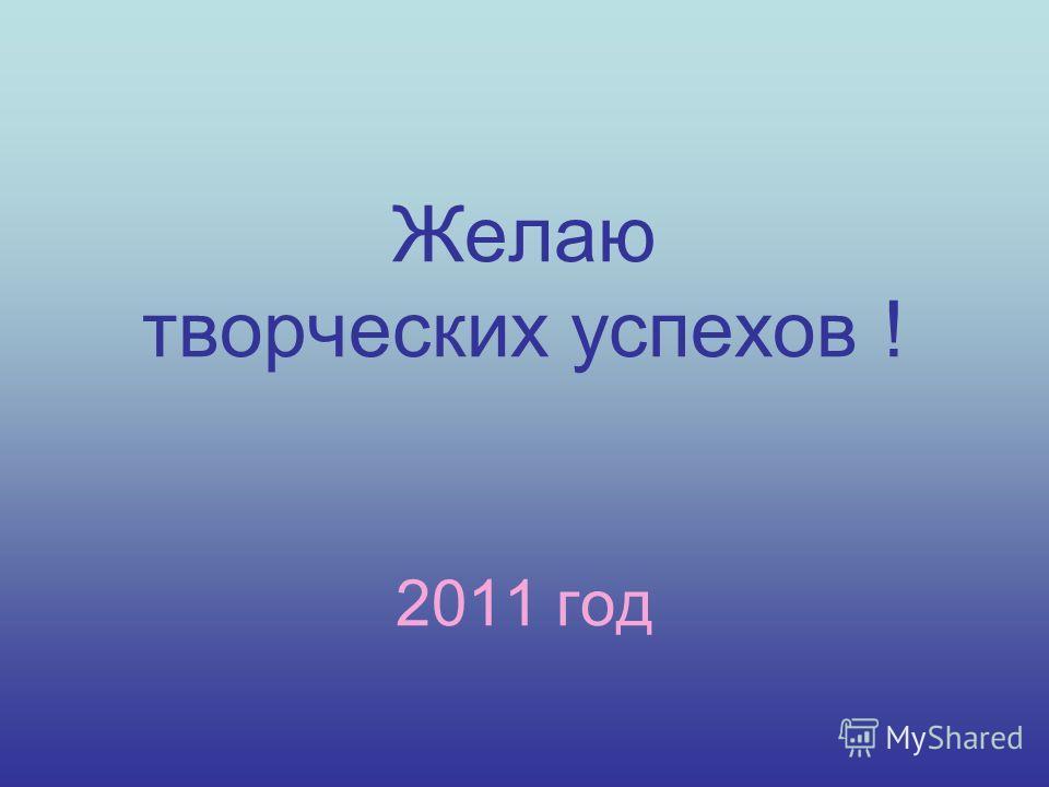 Желаю творческих успехов ! 2011 год