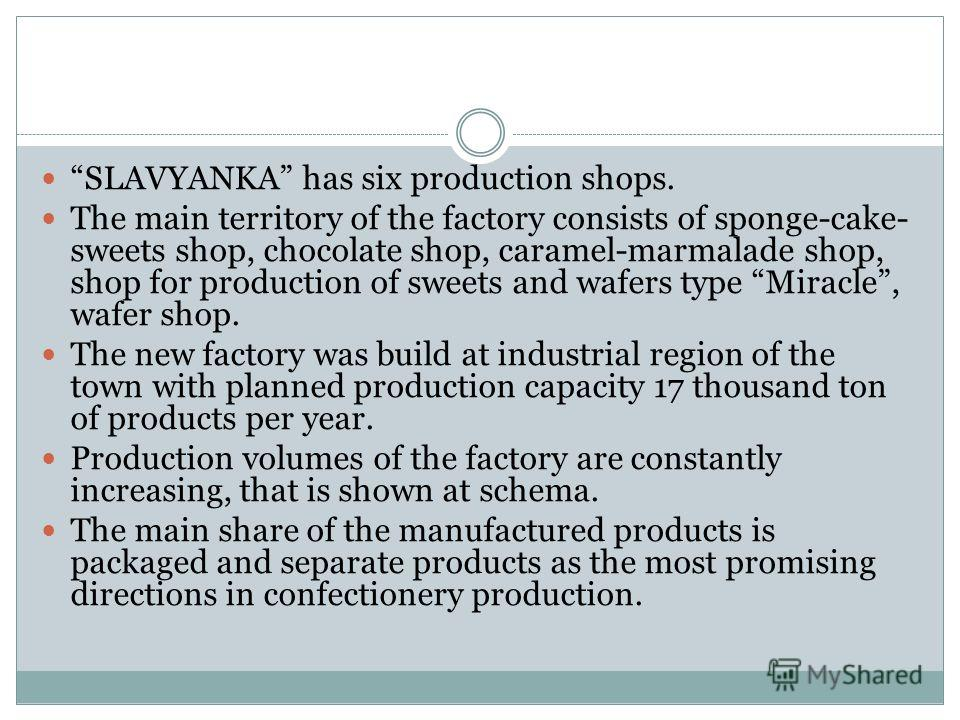 SLAVYANKA has six production shops. The main territory of the factory consists of sponge-cake- sweets shop, chocolate shop, caramel-marmalade shop, shop for production of sweets and wafers type Miracle, wafer shop. The new factory was build at indust